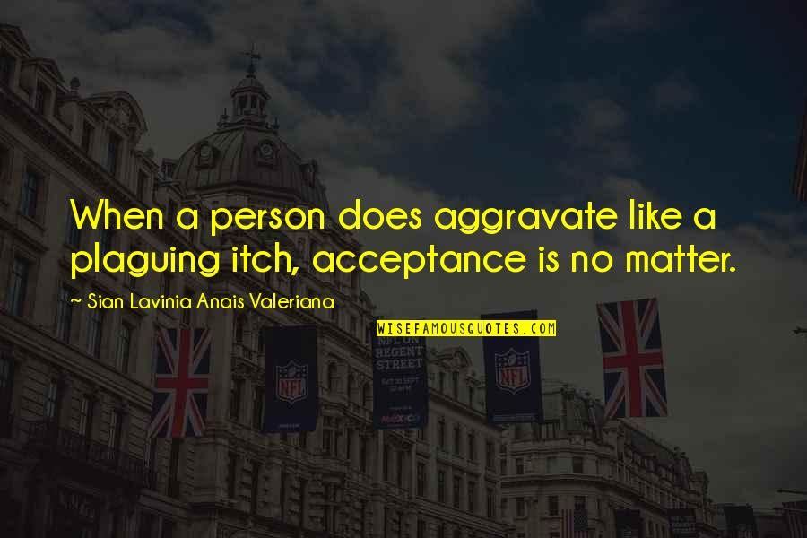 Valeriana Quotes By Sian Lavinia Anais Valeriana: When a person does aggravate like a plaguing