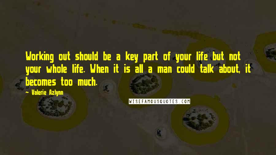Valerie Azlynn quotes: Working out should be a key part of your life but not your whole life. When it is all a man could talk about, it becomes too much.