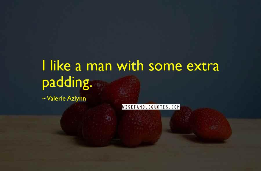 Valerie Azlynn quotes: I like a man with some extra padding.