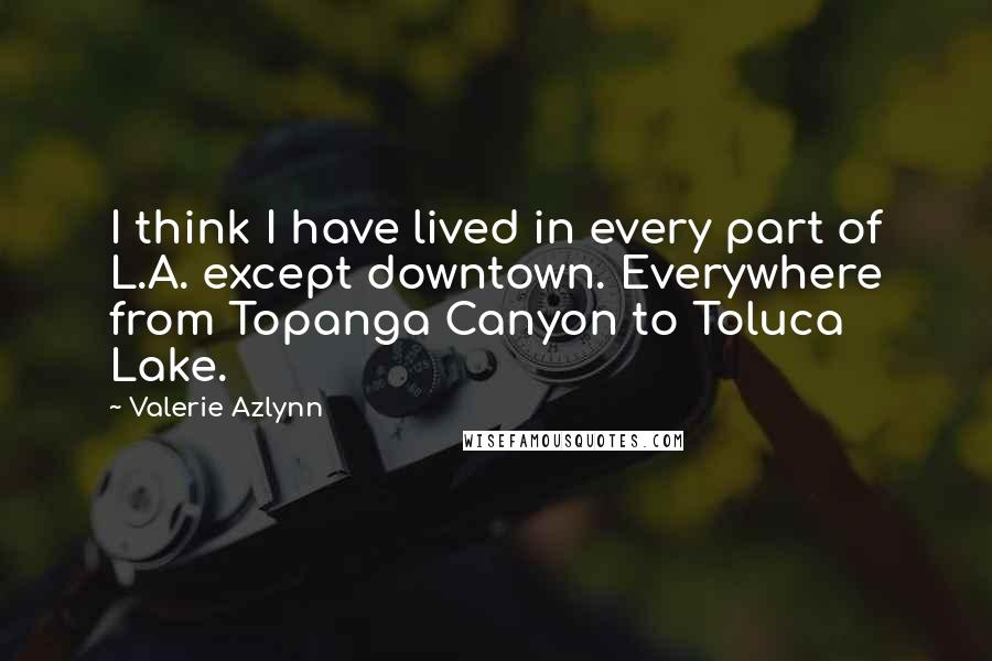 Valerie Azlynn quotes: I think I have lived in every part of L.A. except downtown. Everywhere from Topanga Canyon to Toluca Lake.
