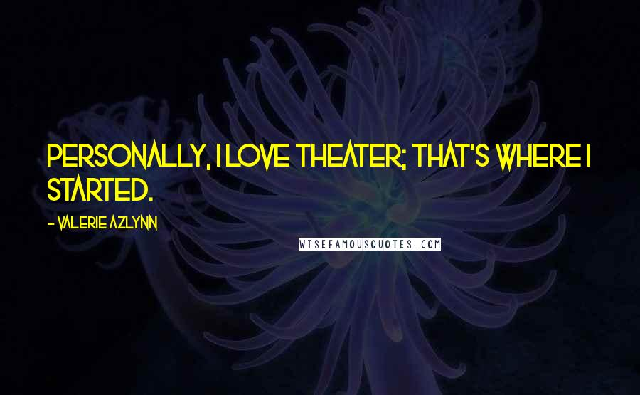 Valerie Azlynn quotes: Personally, I love theater; that's where I started.