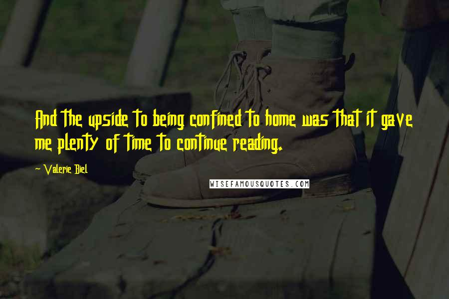 Valerie Biel quotes: And the upside to being confined to home was that it gave me plenty of time to continue reading.