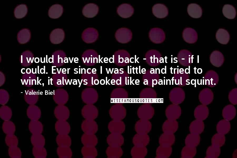 Valerie Biel quotes: I would have winked back - that is - if I could. Ever since I was little and tried to wink, it always looked like a painful squint.