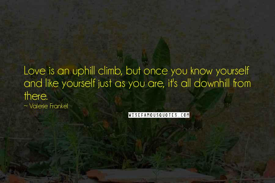 Valerie Frankel quotes: Love is an uphill climb, but once you know yourself and like yourself just as you are, it's all downhill from there.