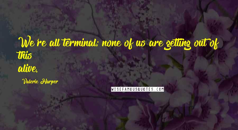 Valerie Harper quotes: We're all terminal; none of us are getting out of this alive.