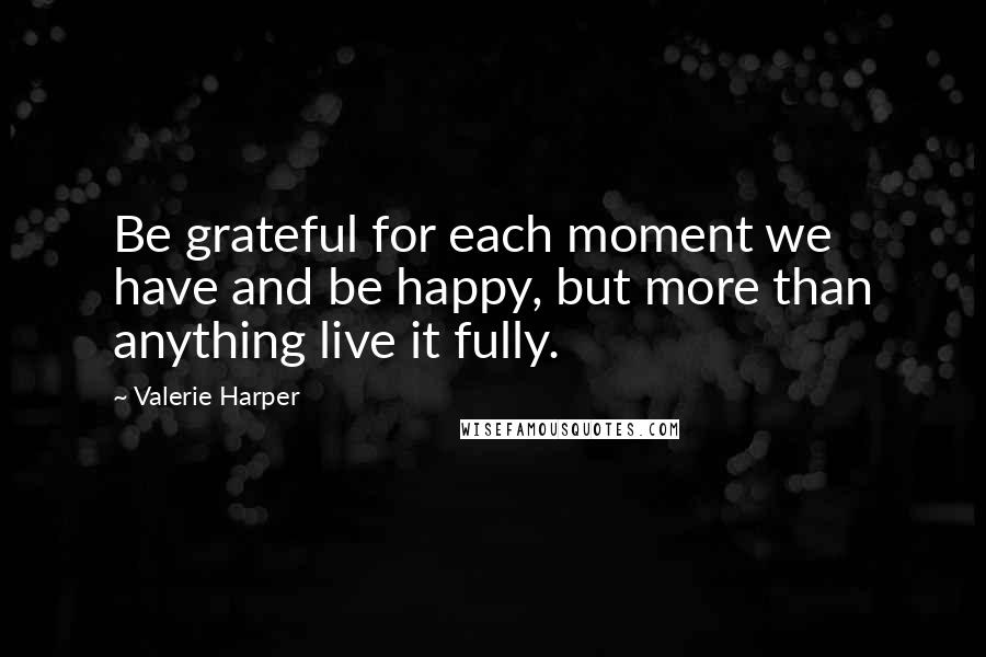 Valerie Harper quotes: Be grateful for each moment we have and be happy, but more than anything live it fully.