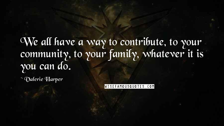 Valerie Harper quotes: We all have a way to contribute, to your community, to your family, whatever it is you can do.