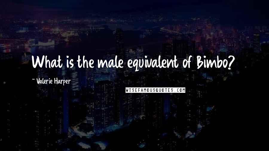 Valerie Harper quotes: What is the male equivalent of Bimbo?