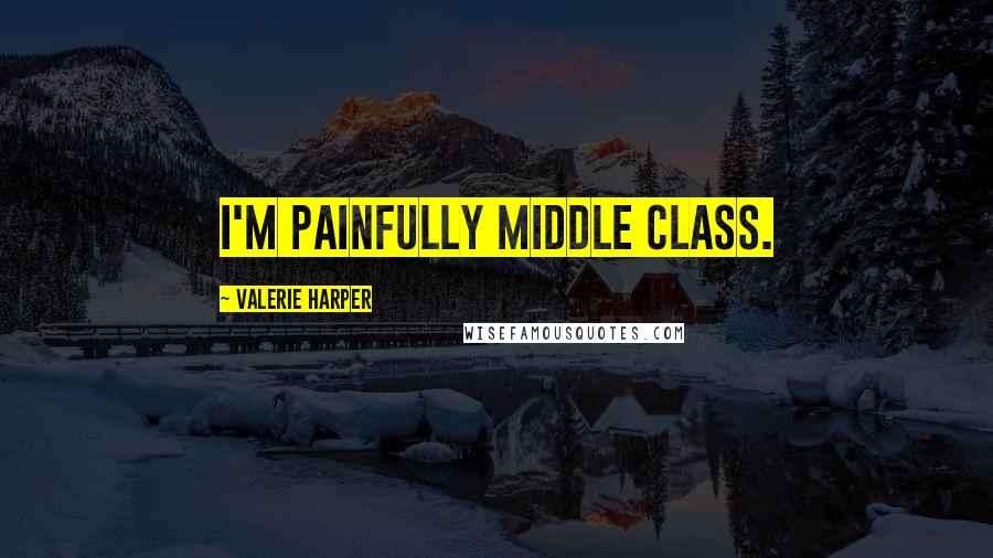 Valerie Harper quotes: I'm painfully middle class.
