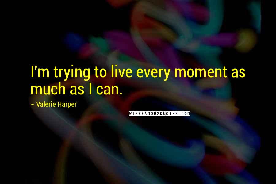 Valerie Harper quotes: I'm trying to live every moment as much as I can.