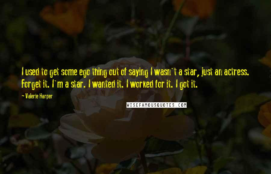 Valerie Harper quotes: I used to get some ego thing out of saying I wasn't a star, just an actress. Forget it. I'm a star. I wanted it. I worked for it. I