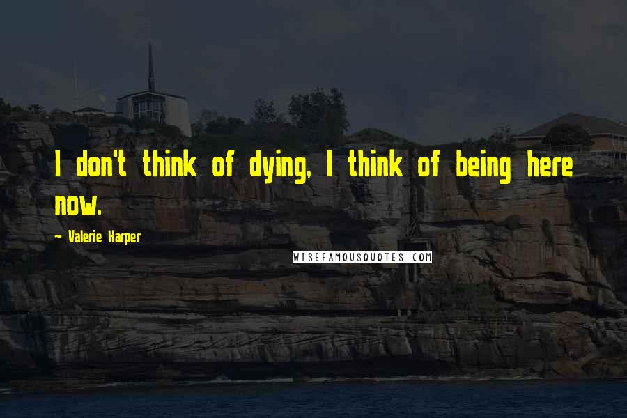 Valerie Harper quotes: I don't think of dying, I think of being here now.