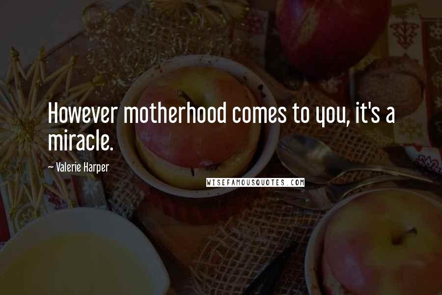 Valerie Harper quotes: However motherhood comes to you, it's a miracle.