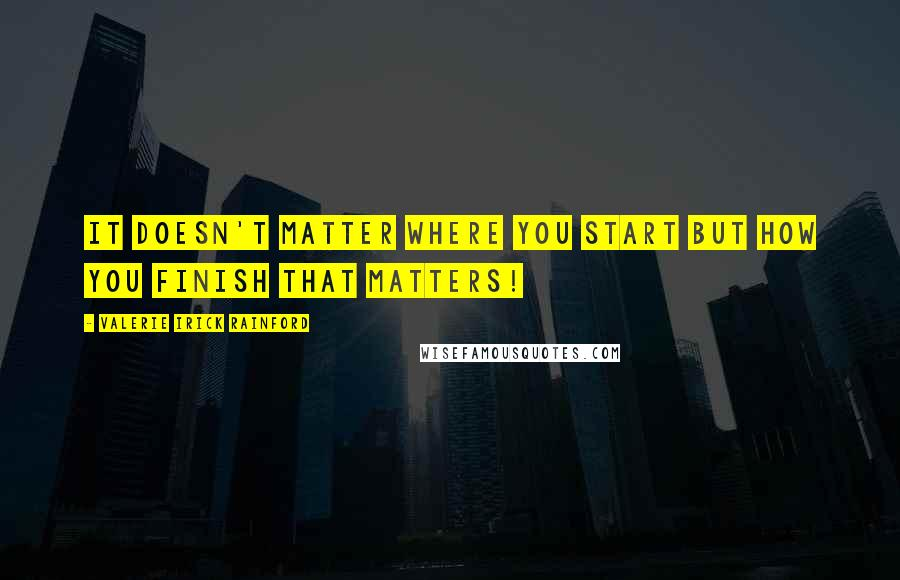 Valerie Irick Rainford quotes: It doesn't matter where you start but how you finish that matters!