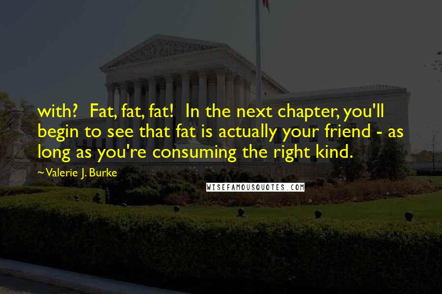 Valerie J. Burke quotes: with? Fat, fat, fat! In the next chapter, you'll begin to see that fat is actually your friend - as long as you're consuming the right kind.