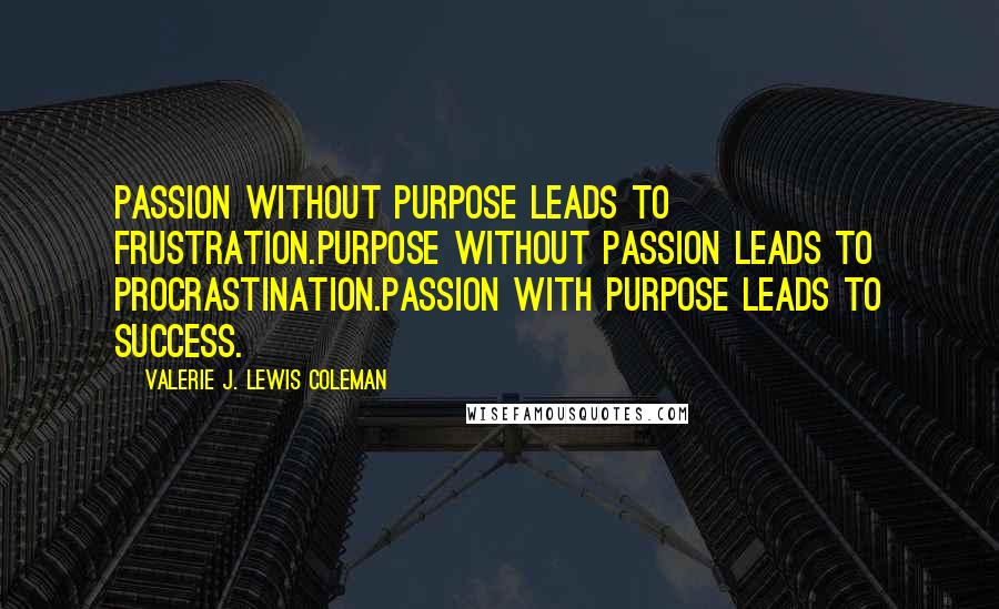 Valerie J. Lewis Coleman quotes: Passion without purpose leads to frustration.Purpose without passion leads to procrastination.Passion with purpose leads to success.