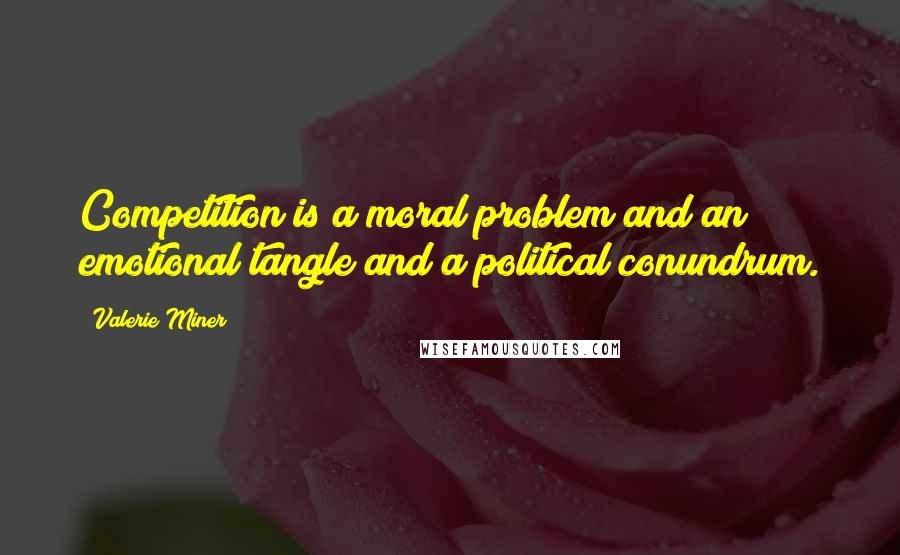 Valerie Miner quotes: Competition is a moral problem and an emotional tangle and a political conundrum.