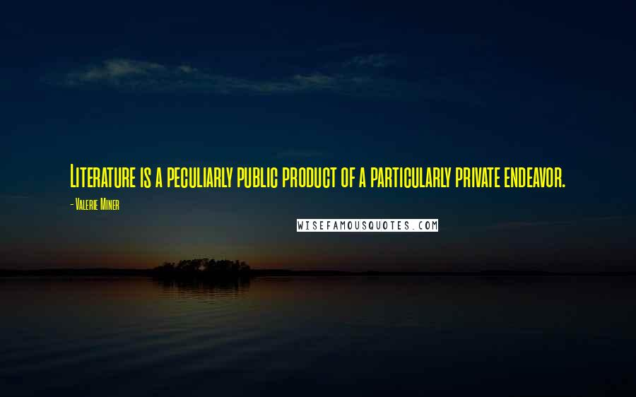 Valerie Miner quotes: Literature is a peculiarly public product of a particularly private endeavor.