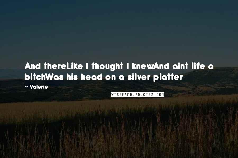 Valerie quotes: And thereLike I thought I knewAnd aint life a bitchWas his head on a silver platter