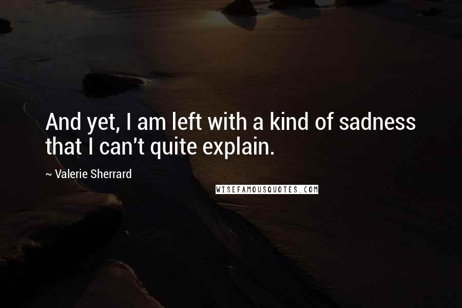 Valerie Sherrard quotes: And yet, I am left with a kind of sadness that I can't quite explain.