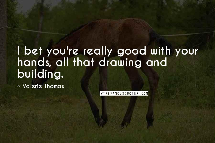 Valerie Thomas quotes: I bet you're really good with your hands, all that drawing and building.