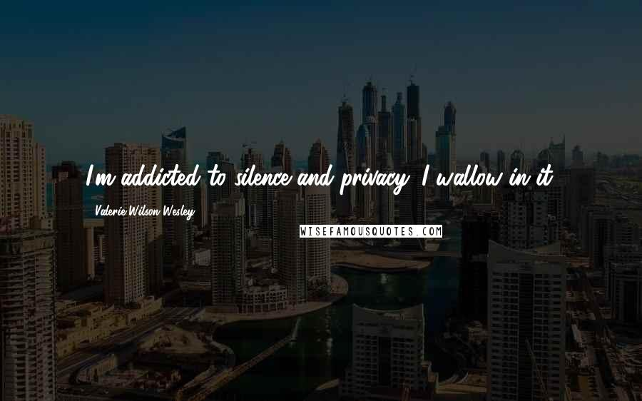 Valerie Wilson Wesley quotes: I'm addicted to silence and privacy; I wallow in it.