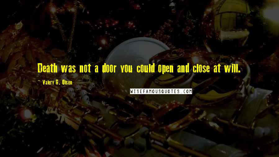 Valery G. Olsen quotes: Death was not a door you could open and close at will.