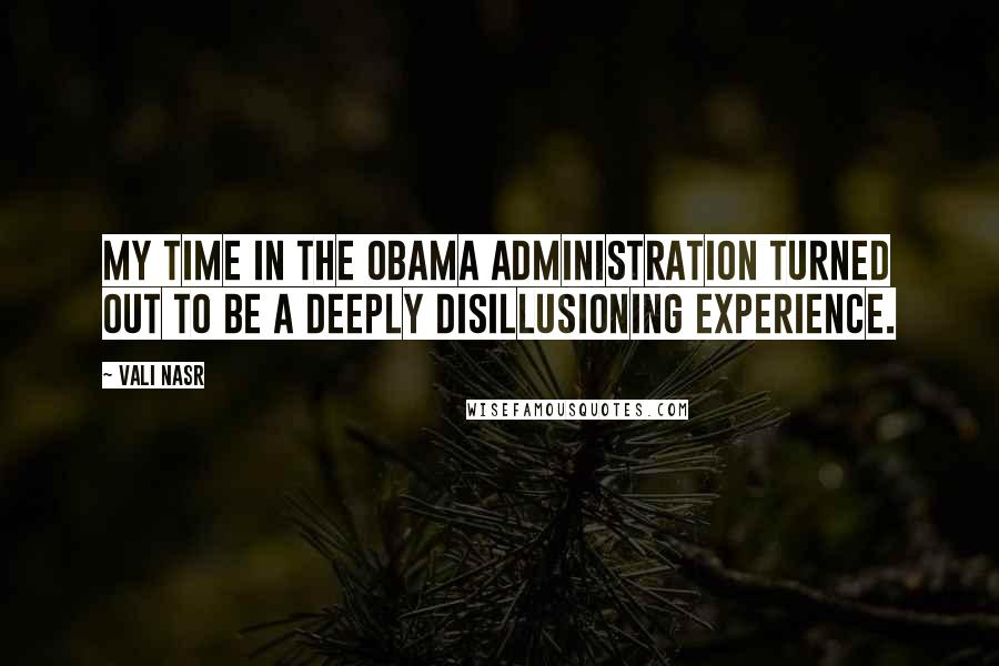 Vali Nasr quotes: My time in the Obama administration turned out to be a deeply disillusioning experience.