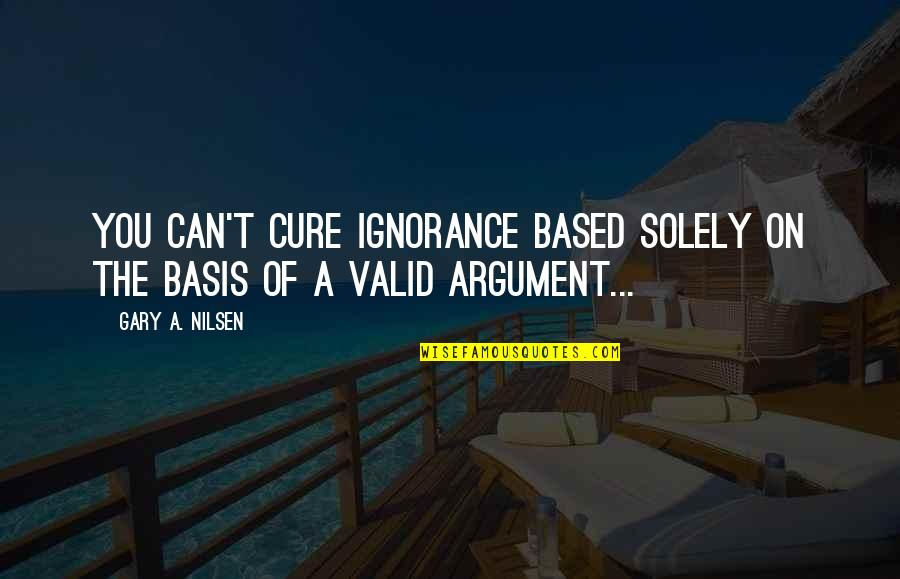 Valid Argument Quotes By Gary A. Nilsen: You can't cure ignorance based solely on the