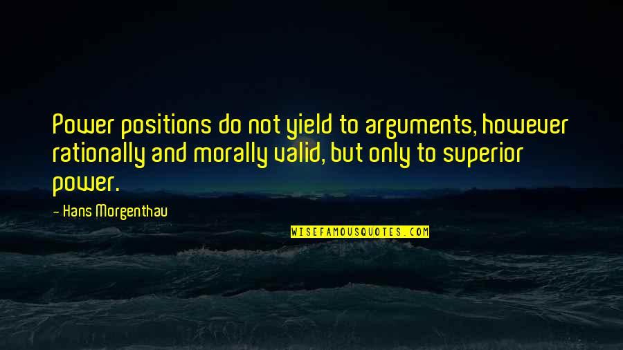Valid Argument Quotes By Hans Morgenthau: Power positions do not yield to arguments, however