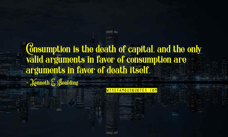 Valid Argument Quotes By Kenneth E. Boulding: Consumption is the death of capital, and the