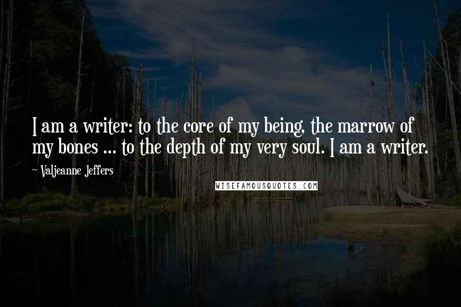Valjeanne Jeffers quotes: I am a writer: to the core of my being, the marrow of my bones ... to the depth of my very soul. I am a writer.