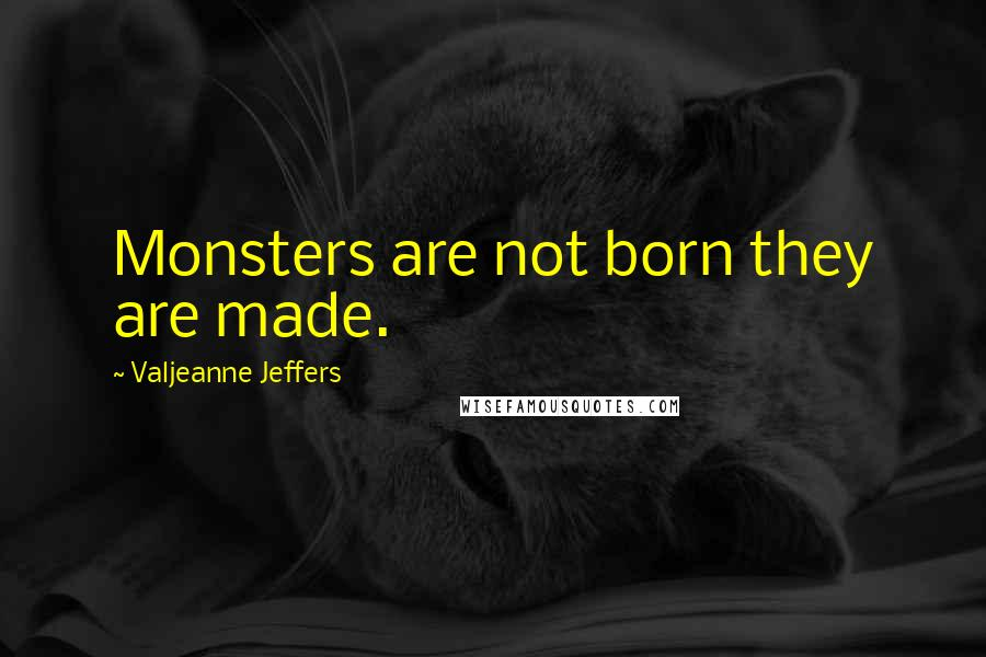 Valjeanne Jeffers quotes: Monsters are not born they are made.