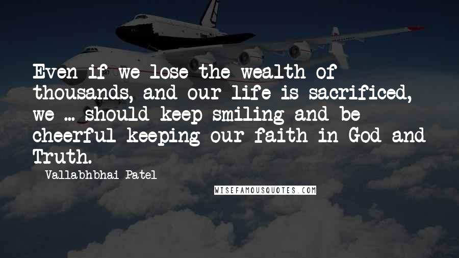 Vallabhbhai Patel quotes: Even if we lose the wealth of thousands, and our life is sacrificed, we ... should keep smiling and be cheerful keeping our faith in God and Truth.