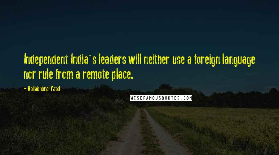 Vallabhbhai Patel quotes: Independent India's leaders will neither use a foreign language nor rule from a remote place.