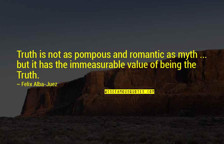 Value Of Truth Quotes By Felix Alba-Juez: Truth is not as pompous and romantic as