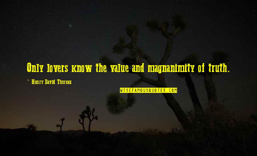 Value Of Truth Quotes By Henry David Thoreau: Only lovers know the value and magnanimity of