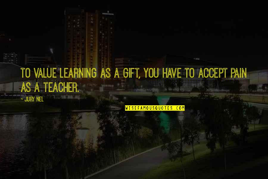 Value Of Truth Quotes By Jury Nel: To value learning as a gift, you have