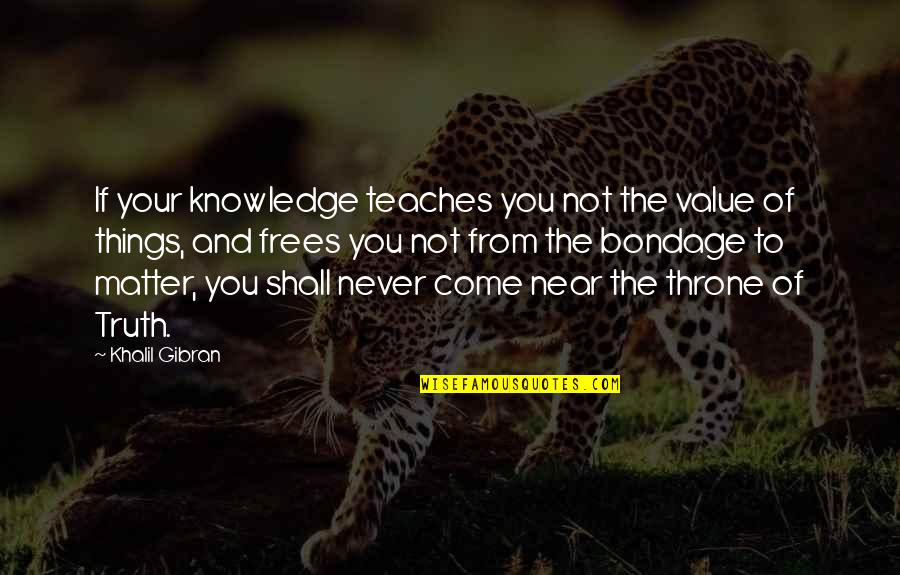 Value Of Truth Quotes By Khalil Gibran: If your knowledge teaches you not the value