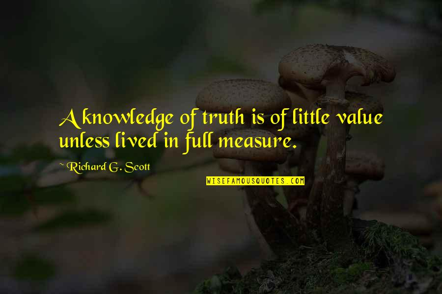 Value Of Truth Quotes By Richard G. Scott: A knowledge of truth is of little value