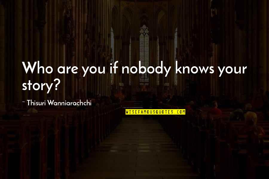 Value Of Truth Quotes By Thisuri Wanniarachchi: Who are you if nobody knows your story?