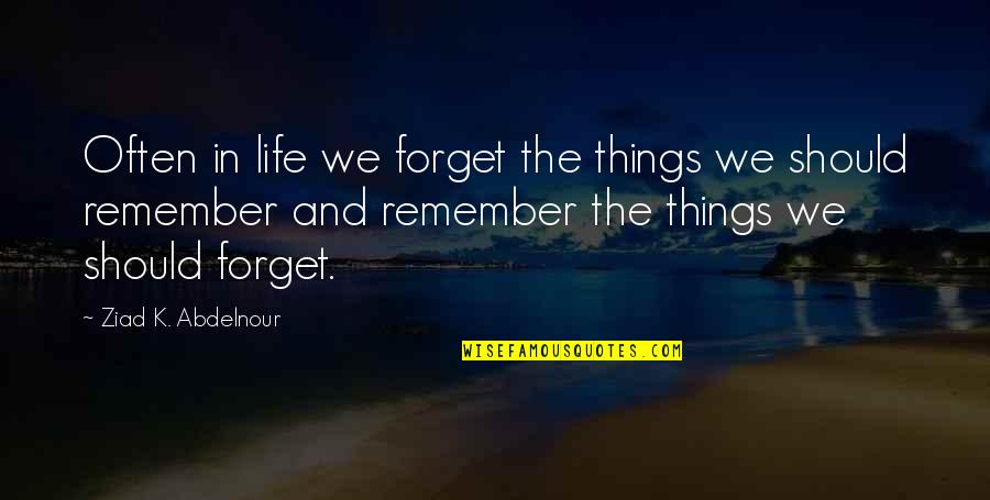 Value Of Truth Quotes By Ziad K. Abdelnour: Often in life we forget the things we