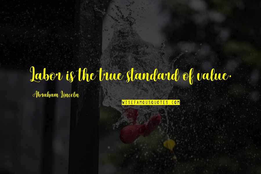 Value Of Work Quotes By Abraham Lincoln: Labor is the true standard of value.