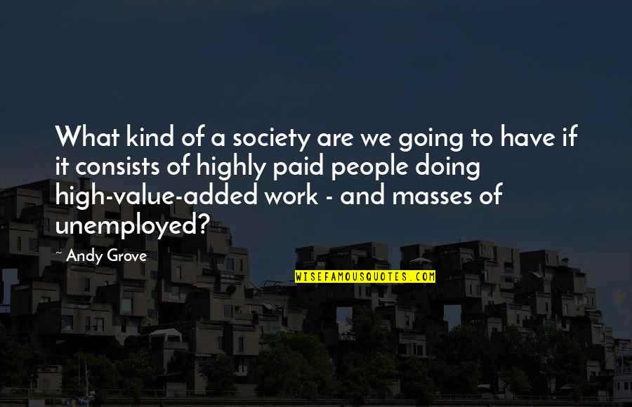 Value Of Work Quotes By Andy Grove: What kind of a society are we going