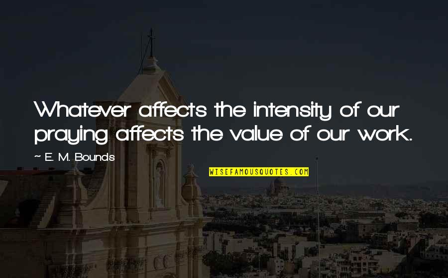 Value Of Work Quotes By E. M. Bounds: Whatever affects the intensity of our praying affects