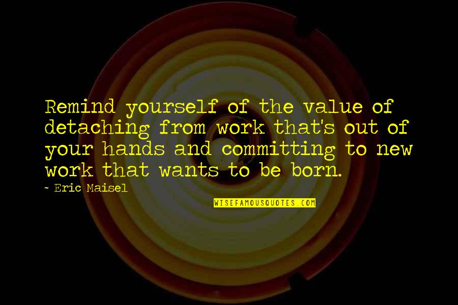 Value Of Work Quotes By Eric Maisel: Remind yourself of the value of detaching from