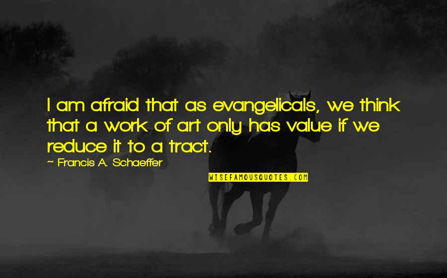 Value Of Work Quotes By Francis A. Schaeffer: I am afraid that as evangelicals, we think