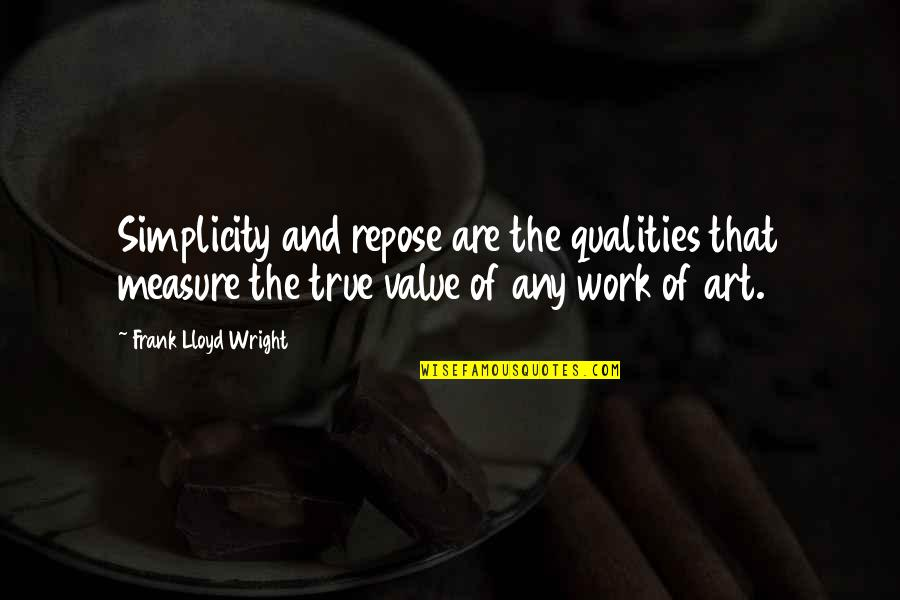 Value Of Work Quotes By Frank Lloyd Wright: Simplicity and repose are the qualities that measure