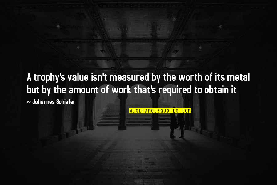 Value Of Work Quotes By Johannes Schiefer: A trophy's value isn't measured by the worth