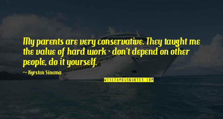 Value Of Work Quotes By Kyrsten Sinema: My parents are very conservative. They taught me